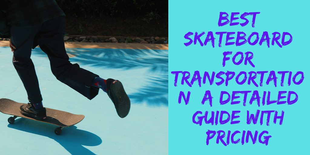 Best skateboard for transportation: A Detailed Guide with Pricing