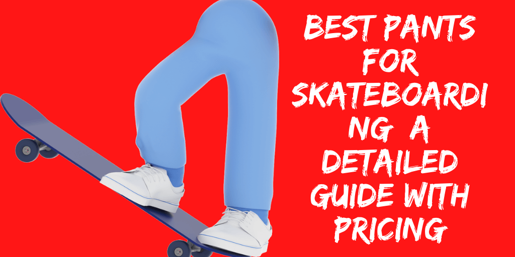 Best Pants for Skateboarding: A Detailed Guide With Pricing