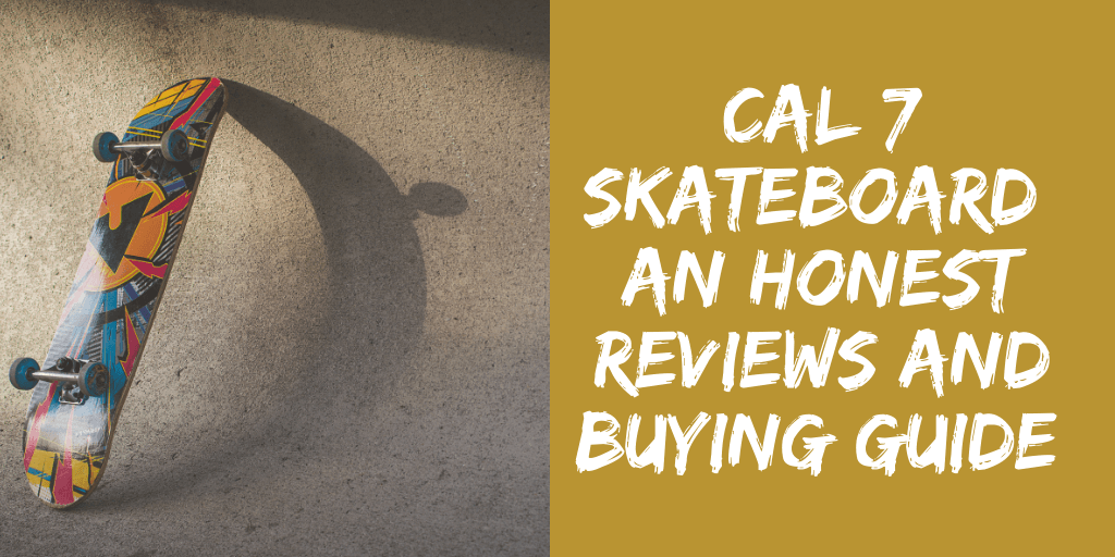 CAL 7 Skateboards: An Honest Review and Buying Guide