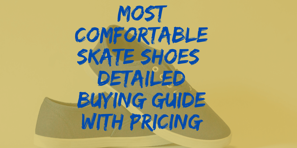 Most Comfortable Skate Shoes: Detailed Buying Guide