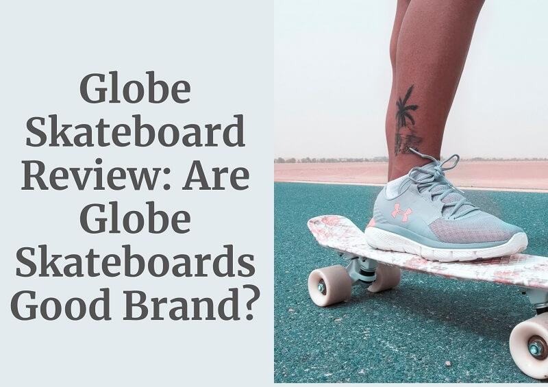 Globe Skateboard Review: Are Globe Skateboards Good Brand?